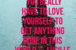 You really have to love yourself to get anything done in this world.