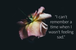 I can't remember a time when I wasn't feeling sad.