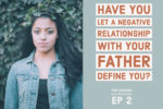 EP 2 Have you let a relationship with your father define you? Chrstina's father hunger.