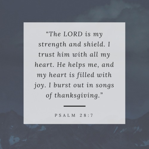 """""""The LORD is my strength and shield. I trust him with all my heart. He helps me, and my heart is filled with joy. I burst out in songs of thanksgiving."""" Psalm 28:7"""